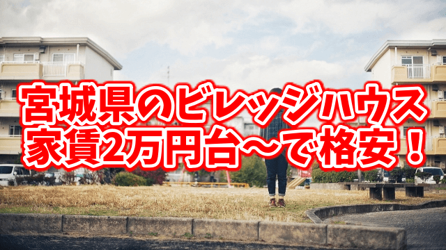 宮城県のビレッジハウスは家賃2万円~で格安!家賃最安値の物件探し!